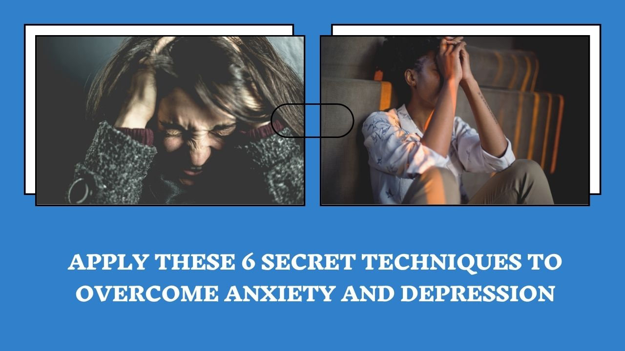 Apply These 6 Secret Techniques To Overcome Anxiety And Depression