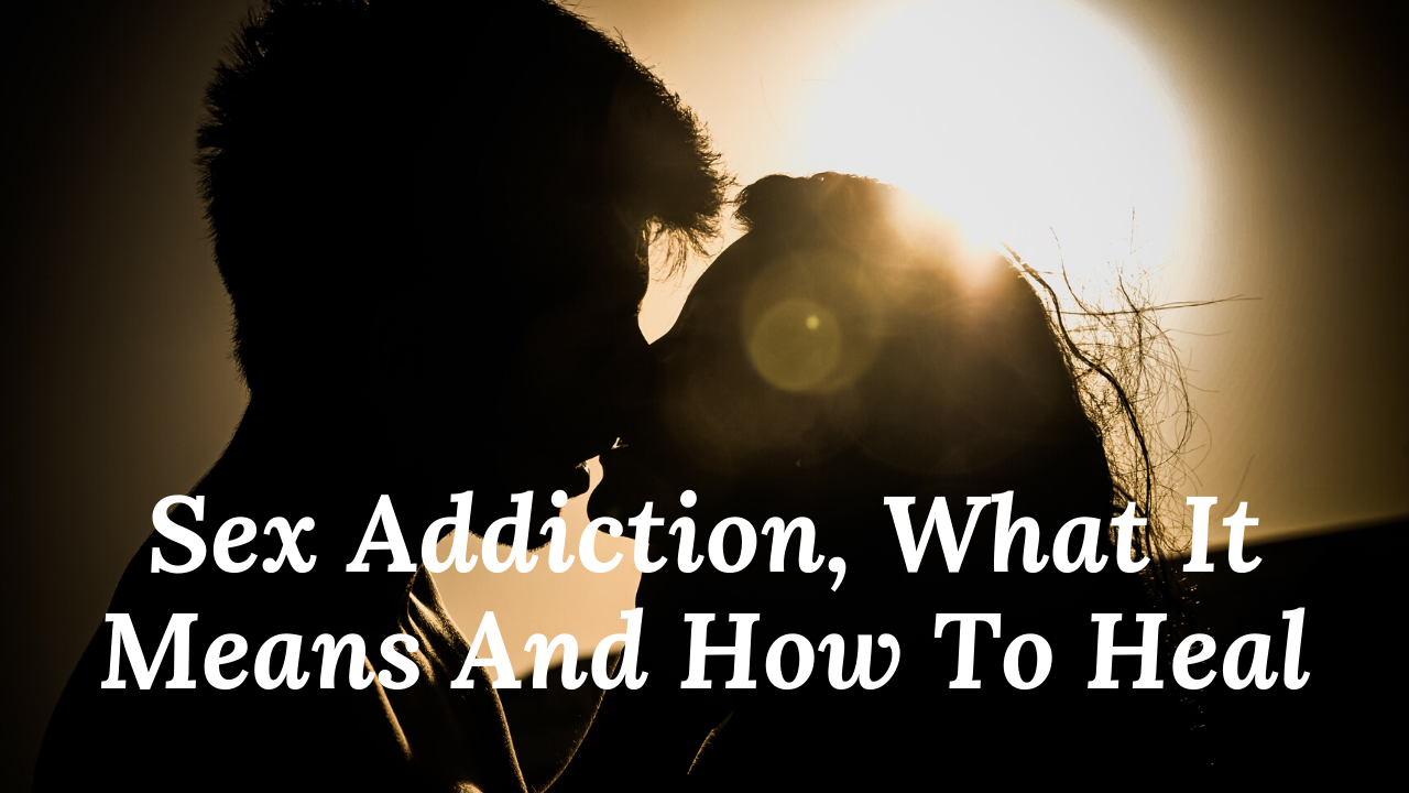 Sex Addiction, What It Means And How To Heal