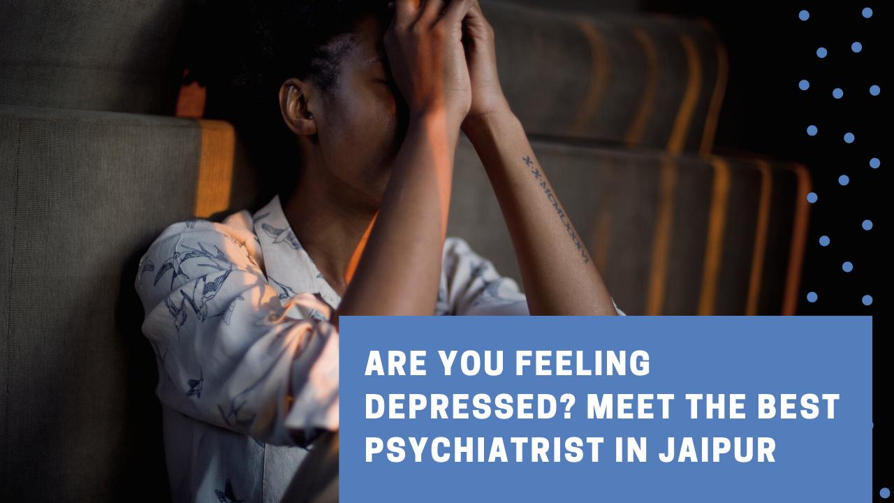 Are You Feeling Depressed Meet the Best Psychiatrist in Jaipur
