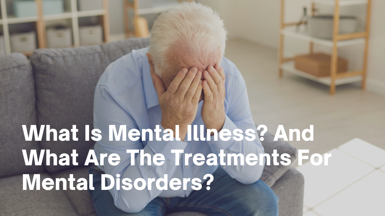 What Is Mental Illness? And What Are The Treatments For Mental Disorders?