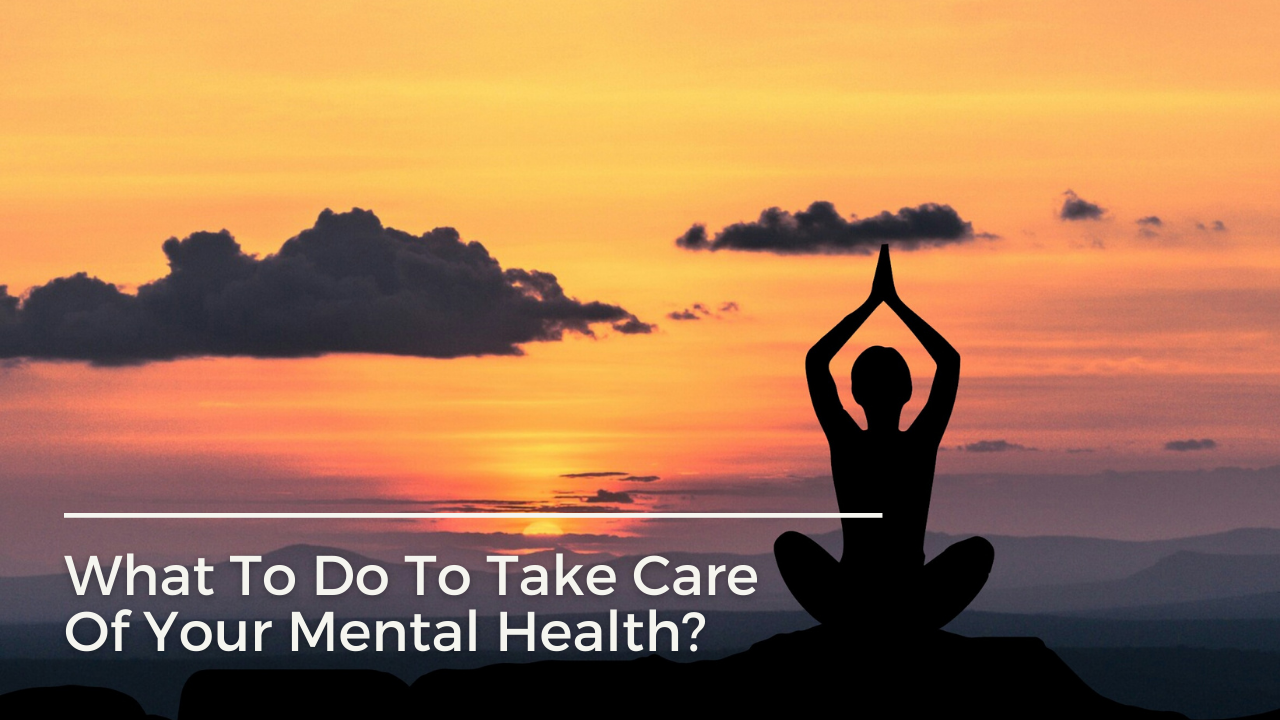 What To Do To Take Care Of Your Mental Health?